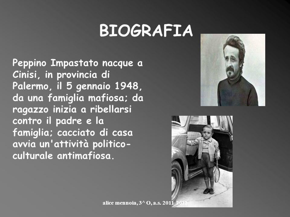 Peppino Impastato nacque a Cinisi, in provincia di Palermo, il 5 gennaio 1948, da una famiglia mafiosa; da ragazzo inizia a ribellarsi contro il padre e la famiglia; cacciato di casa avvia un attività politico- culturale antimafiosa.