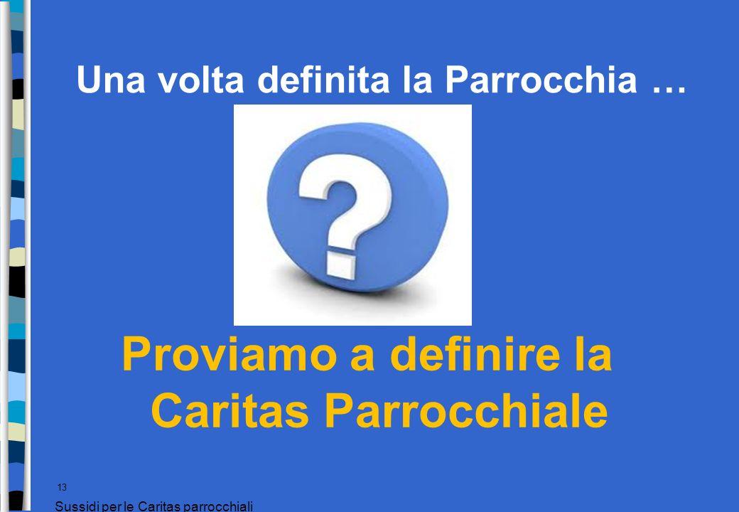 Una volta definita la Parrocchia … Proviamo a definire la Caritas Parrocchiale 13 Sussidi per le Caritas parrocchiali