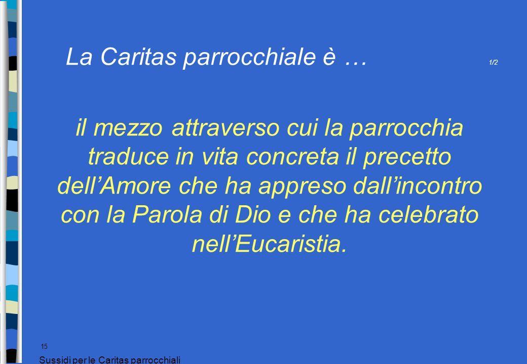 La Caritas parrocchiale è … 1/2 15 Sussidi per le Caritas parrocchiali il mezzo attraverso cui la parrocchia traduce in vita concreta il precetto dell
