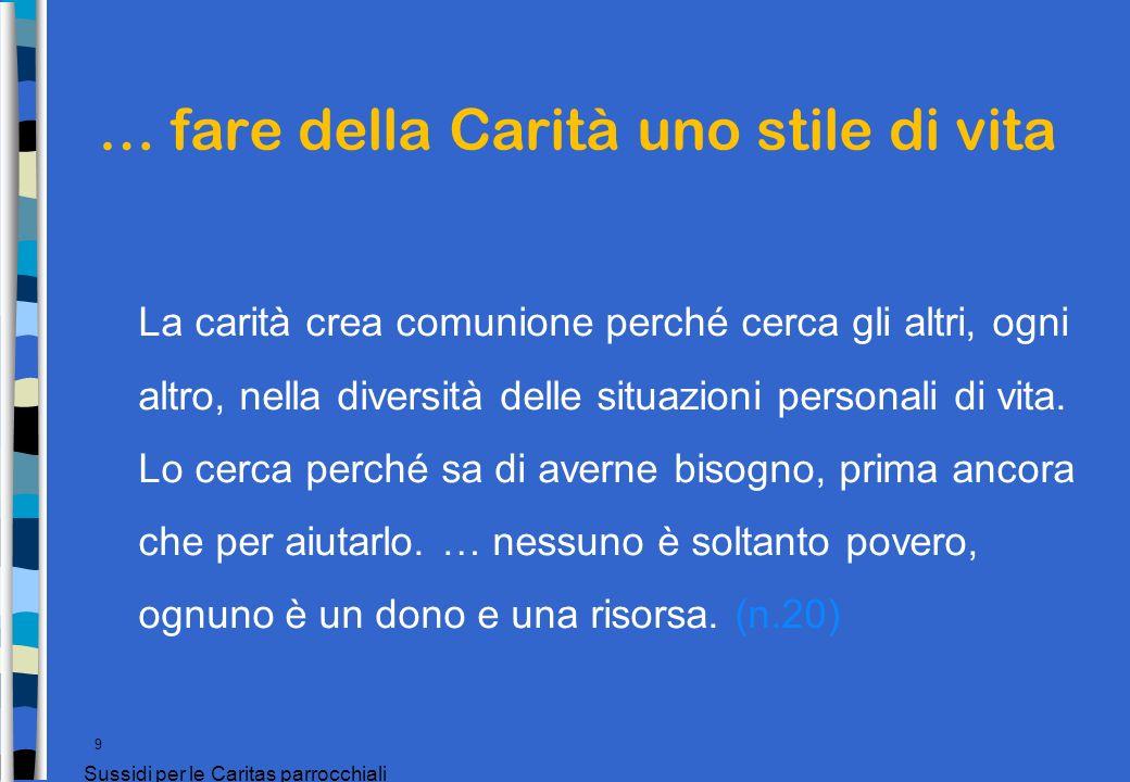 … fare della Carità uno stile di vita 9 Sussidi per le Caritas parrocchiali La carità crea comunione perché cerca gli altri, ogni altro, nella diversi