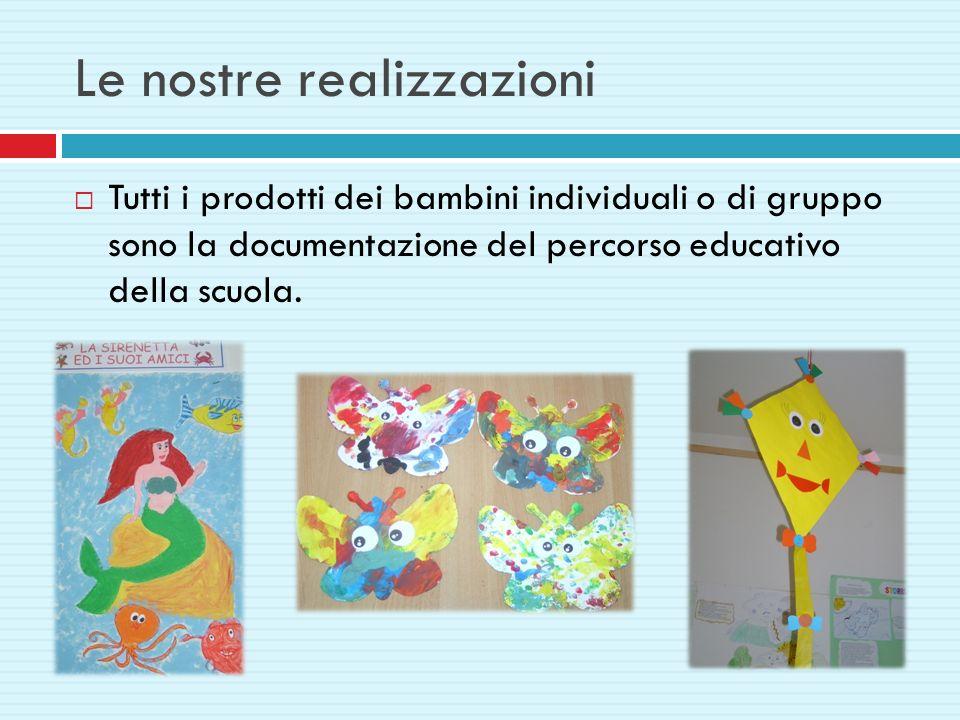 Le nostre realizzazioni Tutti i prodotti dei bambini individuali o di gruppo sono la documentazione del percorso educativo della scuola.