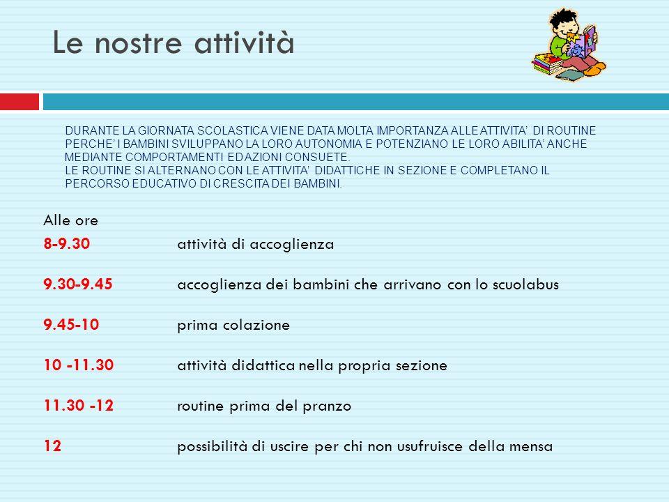 Le nostre attività Alle ore 8-9.30attività di accoglienza 9.30-9.45accoglienza dei bambini che arrivano con lo scuolabus 9.45-10 prima colazione 10 -1