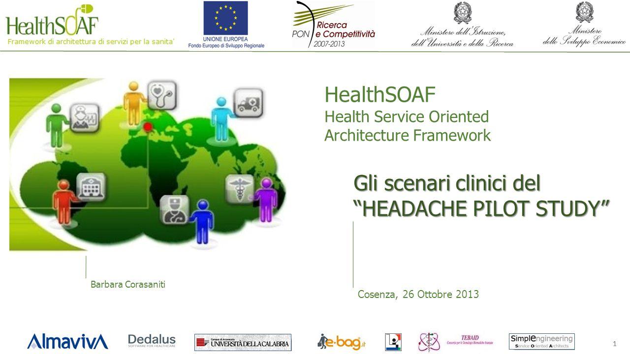 11 HealthSOAF Health Service Oriented Architecture Framework Cosenza, 26 Ottobre 2013 Barbara Corasaniti Gli scenari clinici del HEADACHE PILOT STUDY