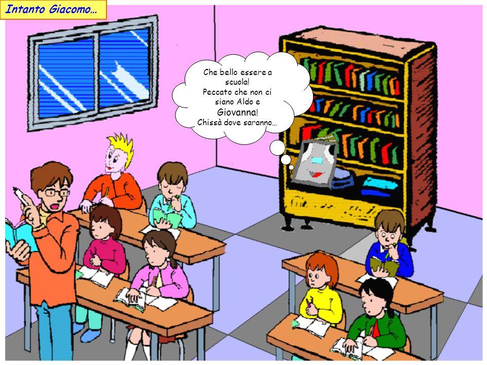 Che bello essere a scuola.Peccato che non ci siano Aldo e Giovanna .