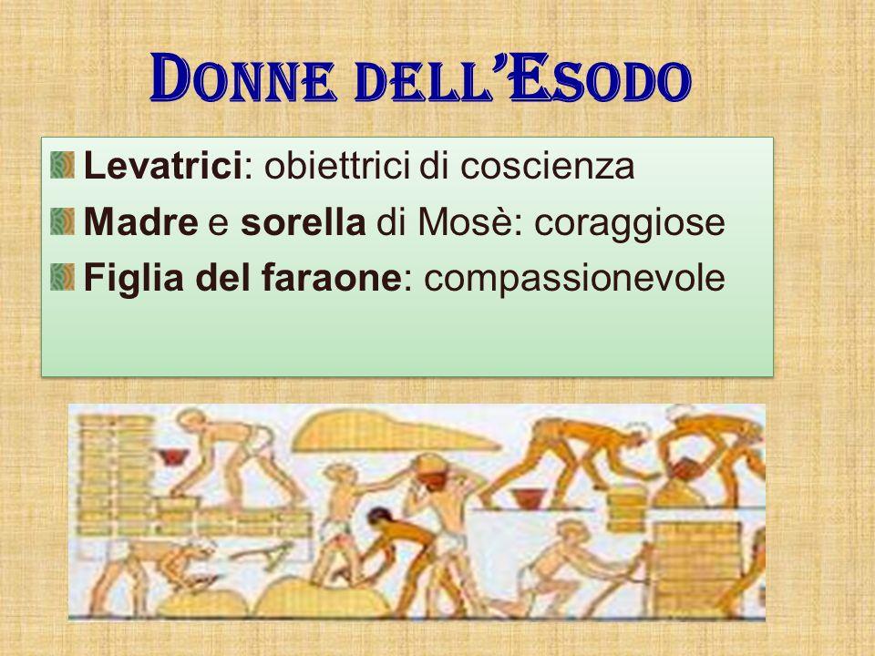 D ONNE DELL E SODO Levatrici: obiettrici di coscienza Madre e sorella di Mosè: coraggiose Figlia del faraone: compassionevole Levatrici: obiettrici di