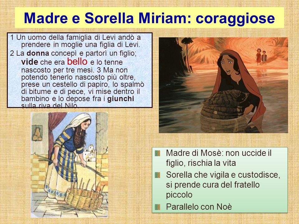 Madre e Sorella Miriam: coraggiose Madre di Mosè: non uccide il figlio, rischia la vita Sorella che vigila e custodisce, si prende cura del fratello p
