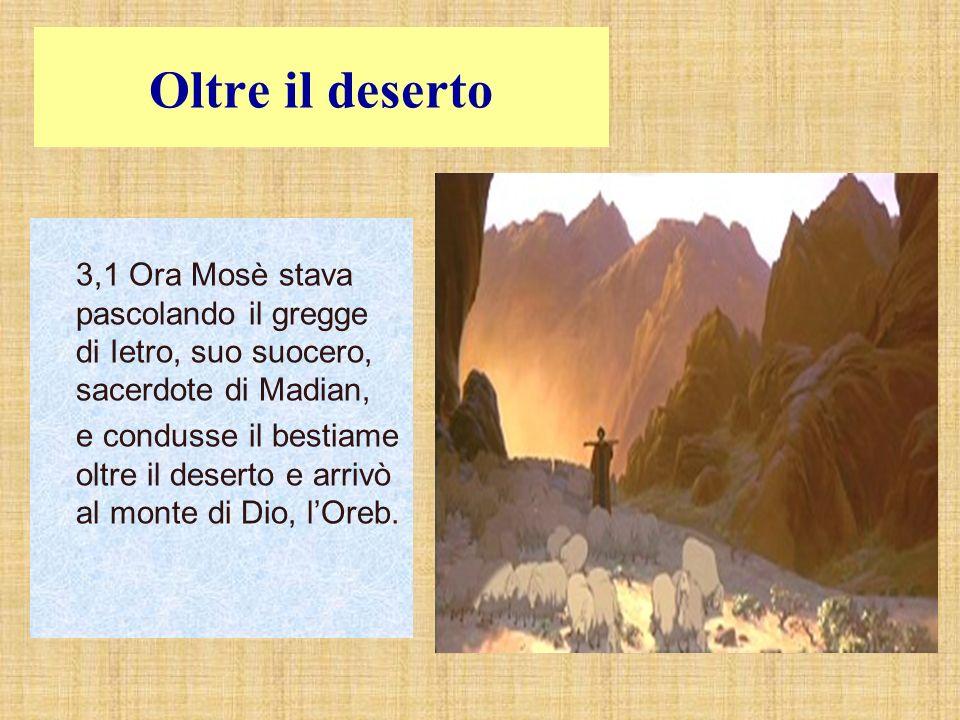 Oltre il deserto 3,1 Ora Mosè stava pascolando il gregge di Ietro, suo suocero, sacerdote di Madian, e condusse il bestiame oltre il deserto e arrivò