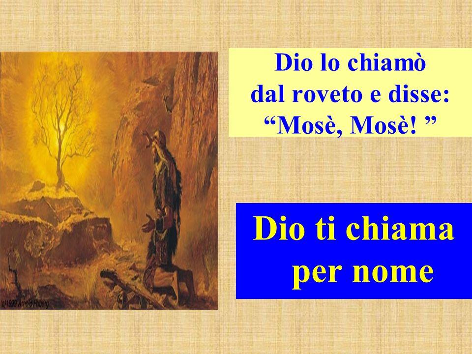 Dio lo chiamò dal roveto e disse: Mosè, Mosè! Dio ti chiama per nome