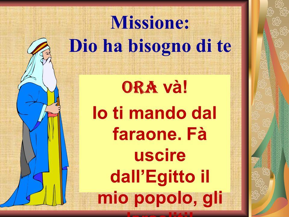 Missione: Dio ha bisogno di te Ora và! Io ti mando dal faraone. Fà uscire dallEgitto il mio popolo, gli Israeliti!
