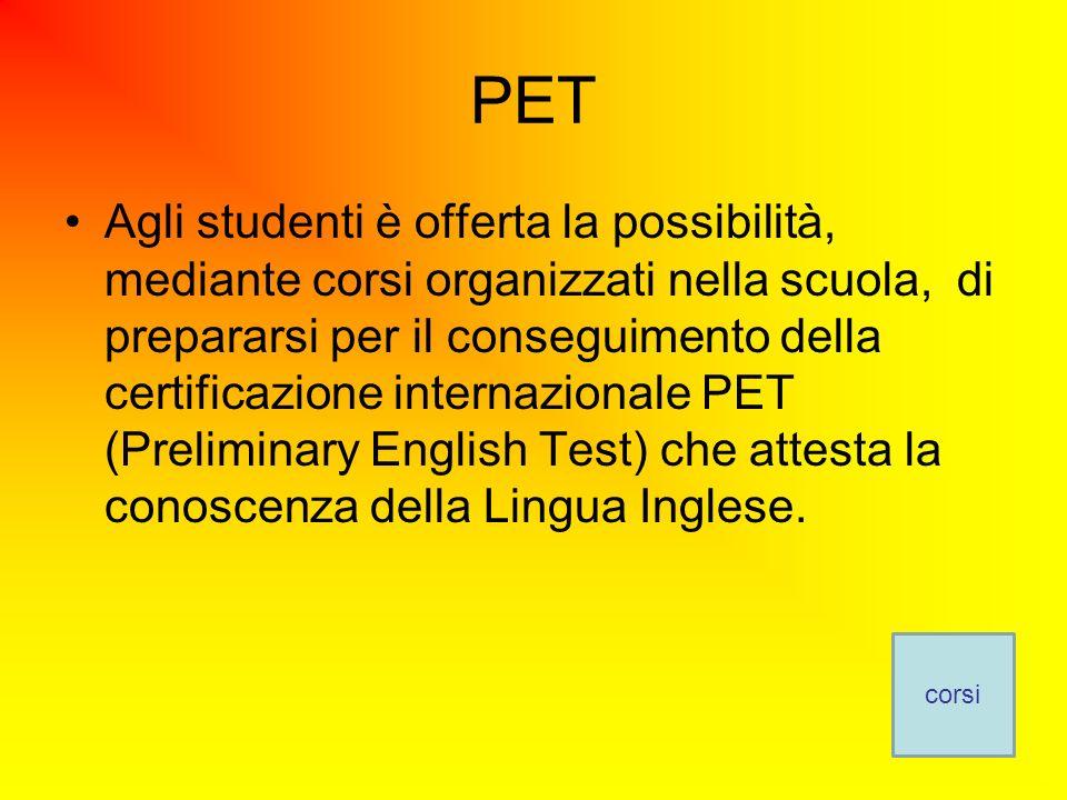 PET Agli studenti è offerta la possibilità, mediante corsi organizzati nella scuola, di prepararsi per il conseguimento della certificazione internazionale PET (Preliminary English Test) che attesta la conoscenza della Lingua Inglese.