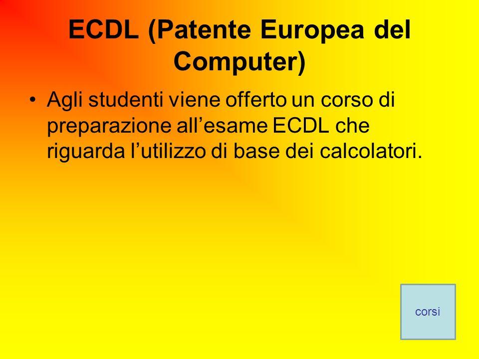 ECDL (Patente Europea del Computer) Agli studenti viene offerto un corso di preparazione allesame ECDL che riguarda lutilizzo di base dei calcolatori.