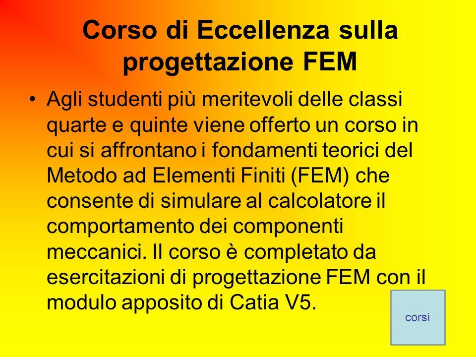 Corso di Eccellenza sulla progettazione FEM Agli studenti più meritevoli delle classi quarte e quinte viene offerto un corso in cui si affrontano i fondamenti teorici del Metodo ad Elementi Finiti (FEM) che consente di simulare al calcolatore il comportamento dei componenti meccanici.
