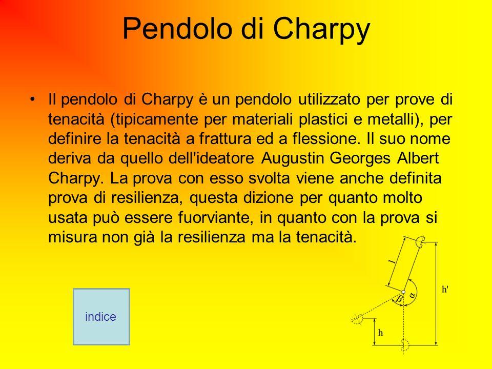 Pendolo di Charpy Il pendolo di Charpy è un pendolo utilizzato per prove di tenacità (tipicamente per materiali plastici e metalli), per definire la tenacità a frattura ed a flessione.