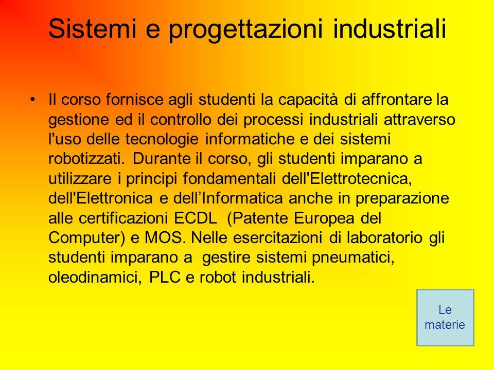 Sistemi e progettazioni industriali Il corso fornisce agli studenti la capacità di affrontare la gestione ed il controllo dei processi industriali attraverso l uso delle tecnologie informatiche e dei sistemi robotizzati.