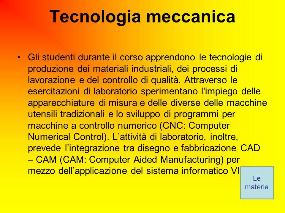 Tecnologia meccanica Gli studenti durante il corso apprendono le tecnologie di produzione dei materiali industriali, dei processi di lavorazione e del controllo di qualità.