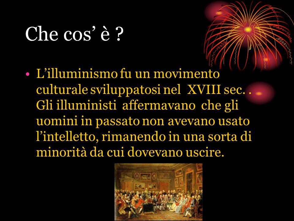 Che cos è ? Lilluminismo fu un movimento culturale sviluppatosi nel XVIII sec.. Gli illuministi affermavano che gli uomini in passato non avevano usat