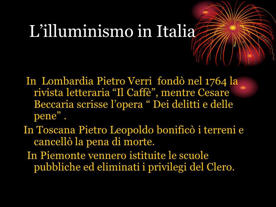Lilluminismo in Italia In Lombardia Pietro Verri fondò nel 1764 la rivista letteraria Il Caffè, mentre Cesare Beccaria scrisse lopera Dei delitti e de