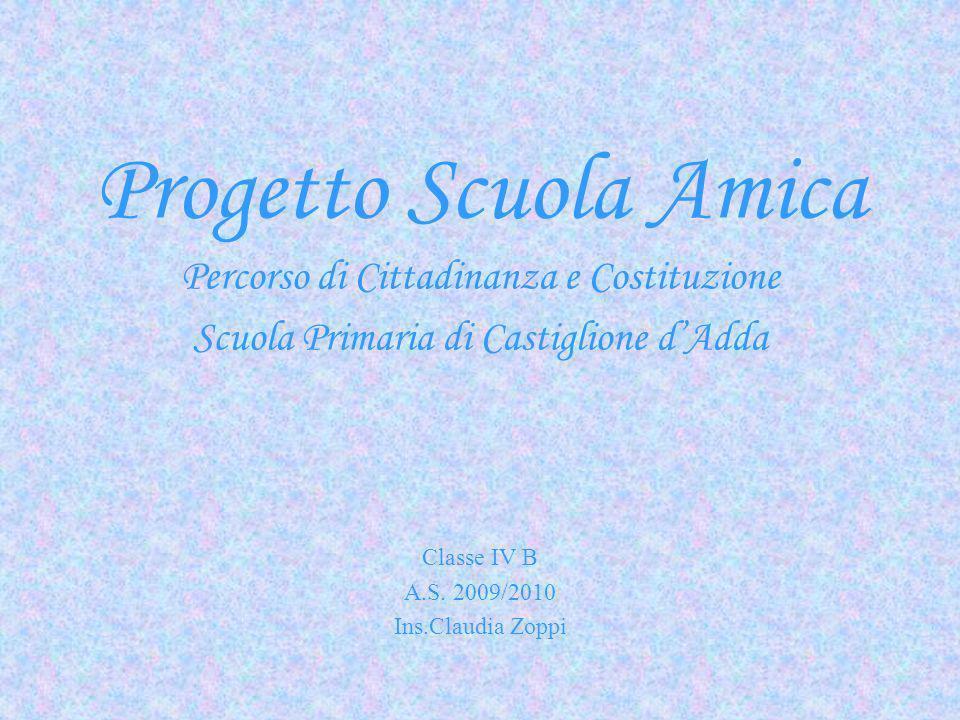 Progetto Scuola Amica Percorso di Cittadinanza e Costituzione Scuola Primaria di Castiglione dAdda Classe IV B A.S. 2009/2010 Ins.Claudia Zoppi