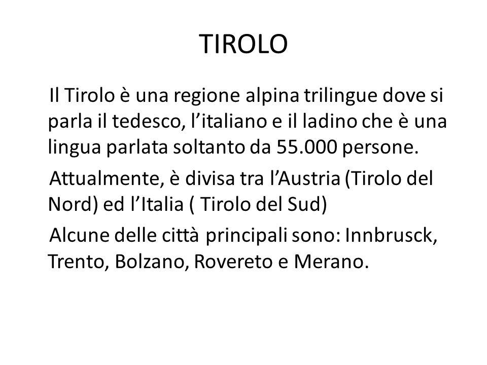 TIROLO Il Tirolo è una regione alpina trilingue dove si parla il tedesco, litaliano e il ladino che è una lingua parlata soltanto da 55.000 persone. A
