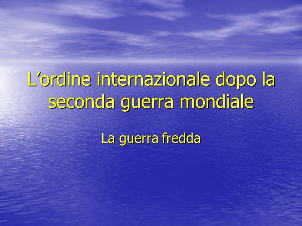 Lordine internazionale dopo la seconda guerra mondiale La guerra fredda