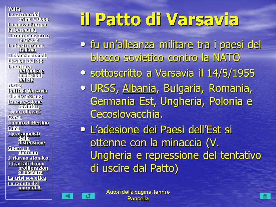 Autori della pagina: Ianni e Pancella fu unalleanza militare tra i paesi del blocco sovietico contro la NATO fu unalleanza militare tra i paesi del blocco sovietico contro la NATO sottoscritto a Varsavia il 14/5/1955 sottoscritto a Varsavia il 14/5/1955 URSS, Albania, Bulgaria, Romania, Germania Est, Ungheria, Polonia e Cecoslovacchia.