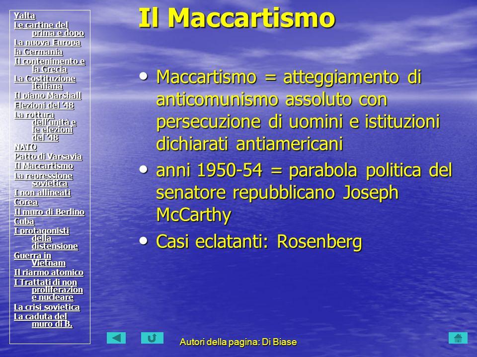 Autori della pagina: Di Biase Maccartismo = atteggiamento di anticomunismo assoluto con persecuzione di uomini e istituzioni dichiarati antiamericani Maccartismo = atteggiamento di anticomunismo assoluto con persecuzione di uomini e istituzioni dichiarati antiamericani anni 1950-54 = parabola politica del senatore repubblicano Joseph McCarthy anni 1950-54 = parabola politica del senatore repubblicano Joseph McCarthy Casi eclatanti: Rosenberg Casi eclatanti: Rosenberg Il Maccartismo Yalta Le cartine del prima e dopo Le cartine del prima e dopo La nuova Europa La nuova Europa la Germania la Germania Il contenimento e la Grecia Il contenimento e la Grecia La Costituzione italiana La Costituzione italiana Il piano Marshall Il piano Marshall Elezioni del 48 Elezioni del 48 La rottura dellunità e le elezioni del 48 La rottura dellunità e le elezioni del 48 NATO Patto di Varsavia Patto di Varsavia Il Maccartismo Il Maccartismo La repressione sovietica La repressione sovietica I non allineati I non allineati Corea Il muro di Berlino Il muro di Berlino Cuba I protagonisti della distensione I protagonisti della distensione Guerra in Vietnam Guerra in Vietnam Il riarmo atomico Il riarmo atomico I Trattati di non proliferazion e nucleare I Trattati di non proliferazion e nucleare La crisi sovietica La crisi sovietica La caduta del muro di B.
