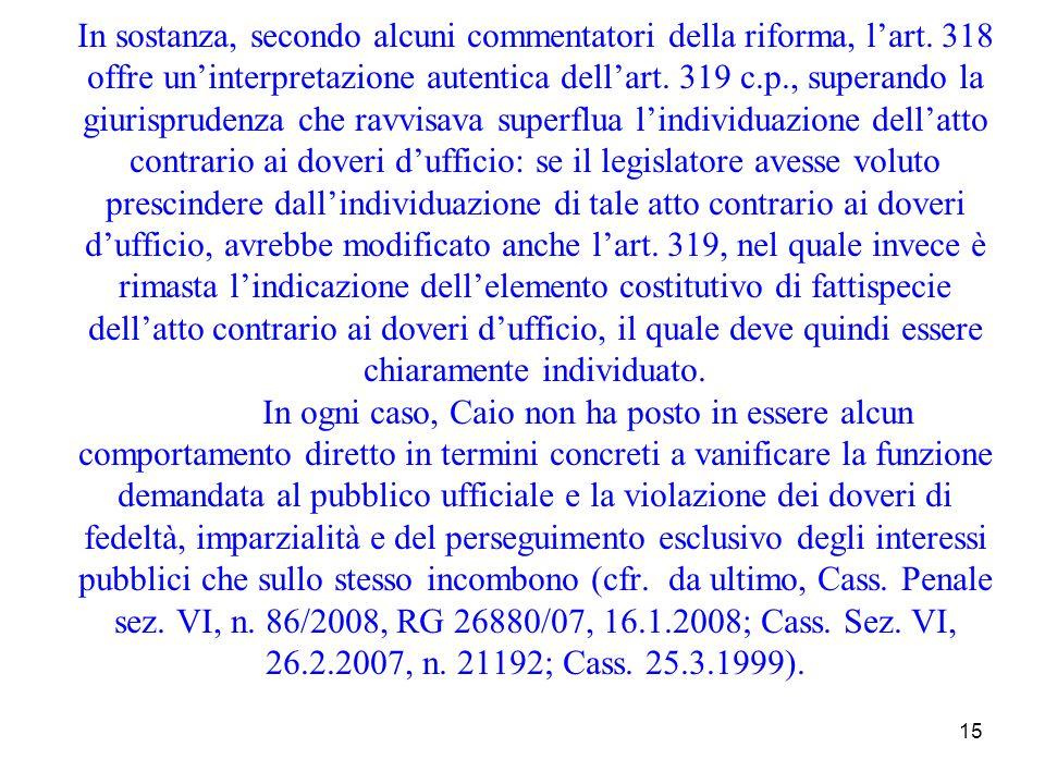 15 In sostanza, secondo alcuni commentatori della riforma, lart. 318 offre uninterpretazione autentica dellart. 319 c.p., superando la giurisprudenza