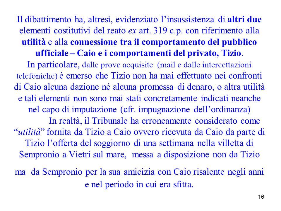 16 Il dibattimento ha, altresì, evidenziato linsussistenza di altri due elementi costitutivi del reato ex art. 319 c.p. con riferimento alla utilità e