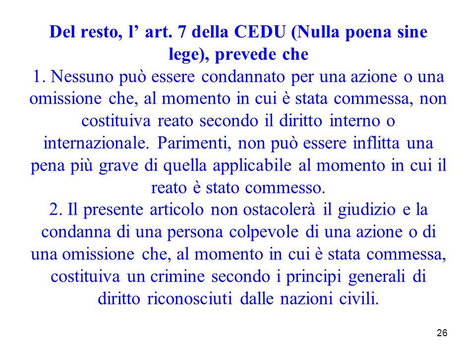 26 Del resto, l art. 7 della CEDU (Nulla poena sine lege), prevede che 1. Nessuno può essere condannato per una azione o una omissione che, al momento