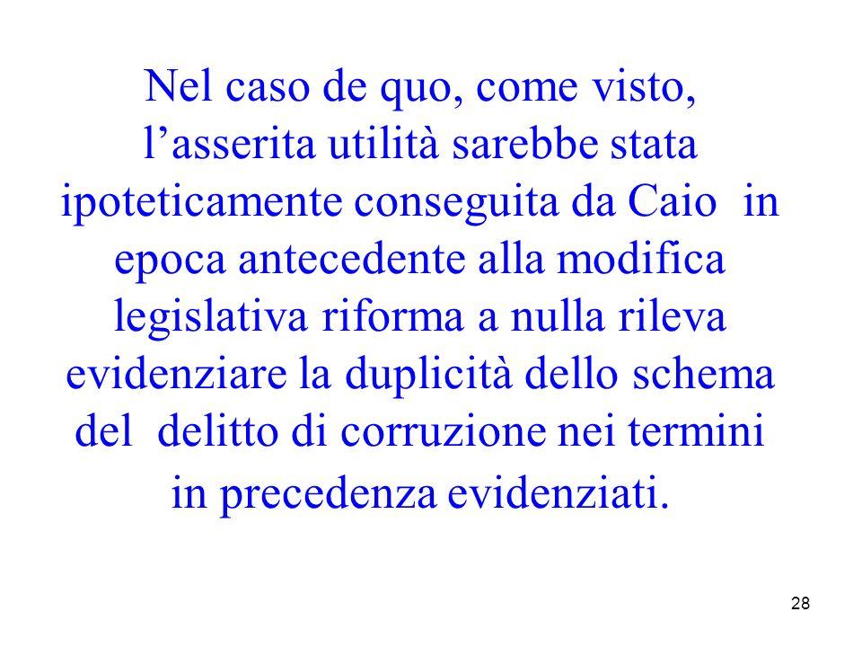 28 Nel caso de quo, come visto, lasserita utilità sarebbe stata ipoteticamente conseguita da Caio in epoca antecedente alla modifica legislativa rifor