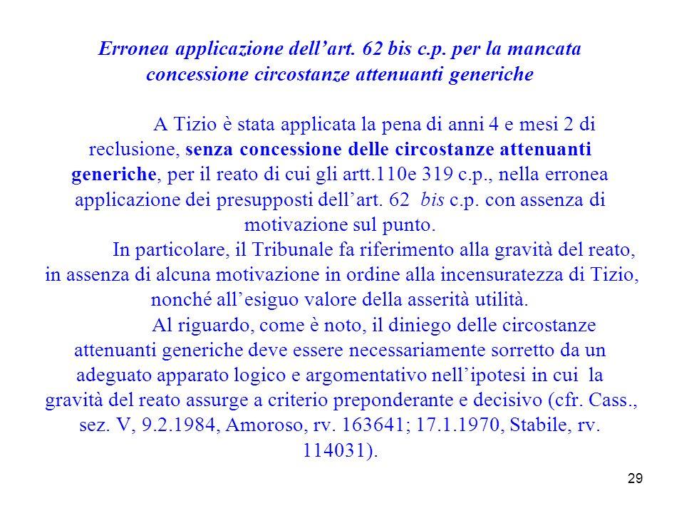 29 Erronea applicazione dellart. 62 bis c.p. per la mancata concessione circostanze attenuanti generiche A Tizio è stata applicata la pena di anni 4 e