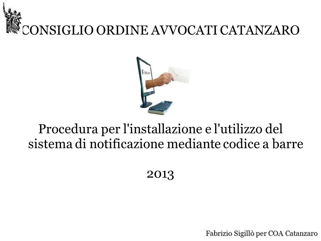 CONSIGLIO ORDINE AVVOCATI CATANZARO Procedura per l installazione e l utilizzo del sistema di notificazione mediante codice a barre 2013 Fabrizio Sigillò per COA Catanzaro