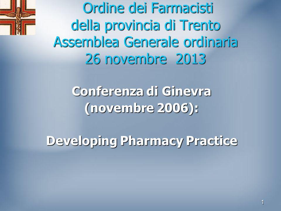 1 Ordine dei Farmacisti della provincia di Trento Assemblea Generale ordinaria 26 novembre 2013 Ordine dei Farmacisti della provincia di Trento Assemblea Generale ordinaria 26 novembre 2013 Conferenza di Ginevra (novembre 2006): Developing Pharmacy Practice