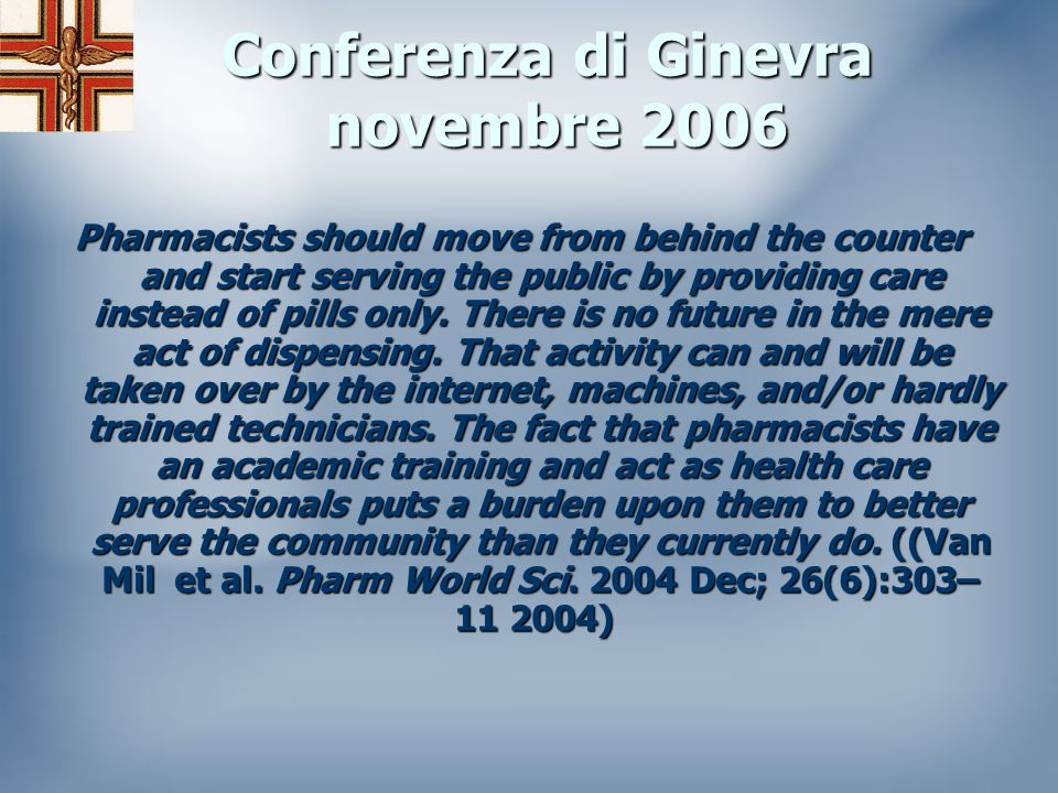 Conferenza di Ginevra novembre 2006 Pharmacists should move from behind the counter and start serving the public by providing care instead of pills only.
