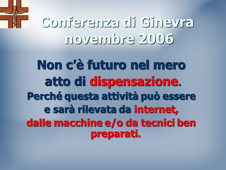 Conferenza di Ginevra novembre 2006 Il fatto che i farmacisti abbiano una formazione accademica e agiscano come professionisti in ambito sanitario impone loro un onere per meglio servire la Comunità rispetto a quanto fanno attualmente.