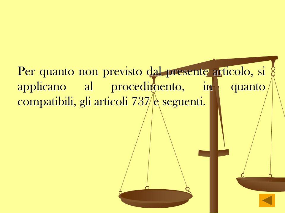 Per quanto non previsto dal presente articolo, si applicano al procedimento, in quanto compatibili, gli articoli 737 e seguenti.