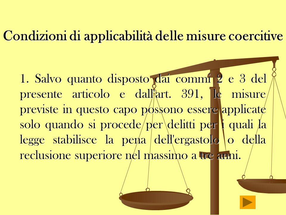 Condizioni di applicabilità delle misure coercitive 1. Salvo quanto disposto dai commi 2 e 3 del presente articolo e dall'art. 391, le misure previste