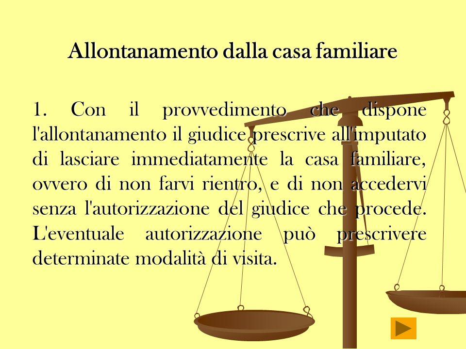 Allontanamento dalla casa familiare 1. Con il provvedimento che dispone l'allontanamento il giudice prescrive all'imputato di lasciare immediatamente