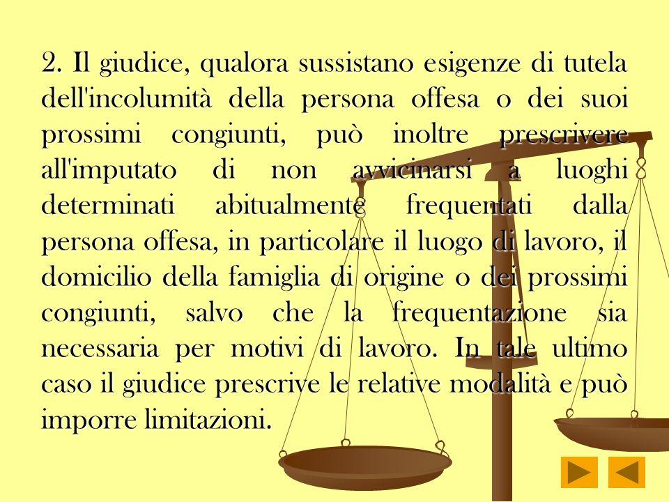 2. Il giudice, qualora sussistano esigenze di tutela dell'incolumità della persona offesa o dei suoi prossimi congiunti, può inoltre prescrivere all'i