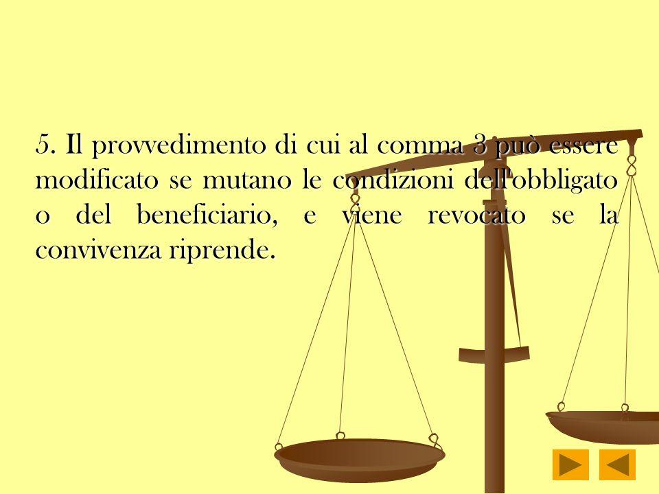 5. Il provvedimento di cui al comma 3 può essere modificato se mutano le condizioni dell'obbligato o del beneficiario, e viene revocato se la conviven
