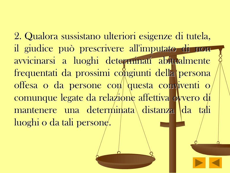 2. Qualora sussistano ulteriori esigenze di tutela, il giudice può prescrivere all'imputato di non avvicinarsi a luoghi determinati abitualmente frequ
