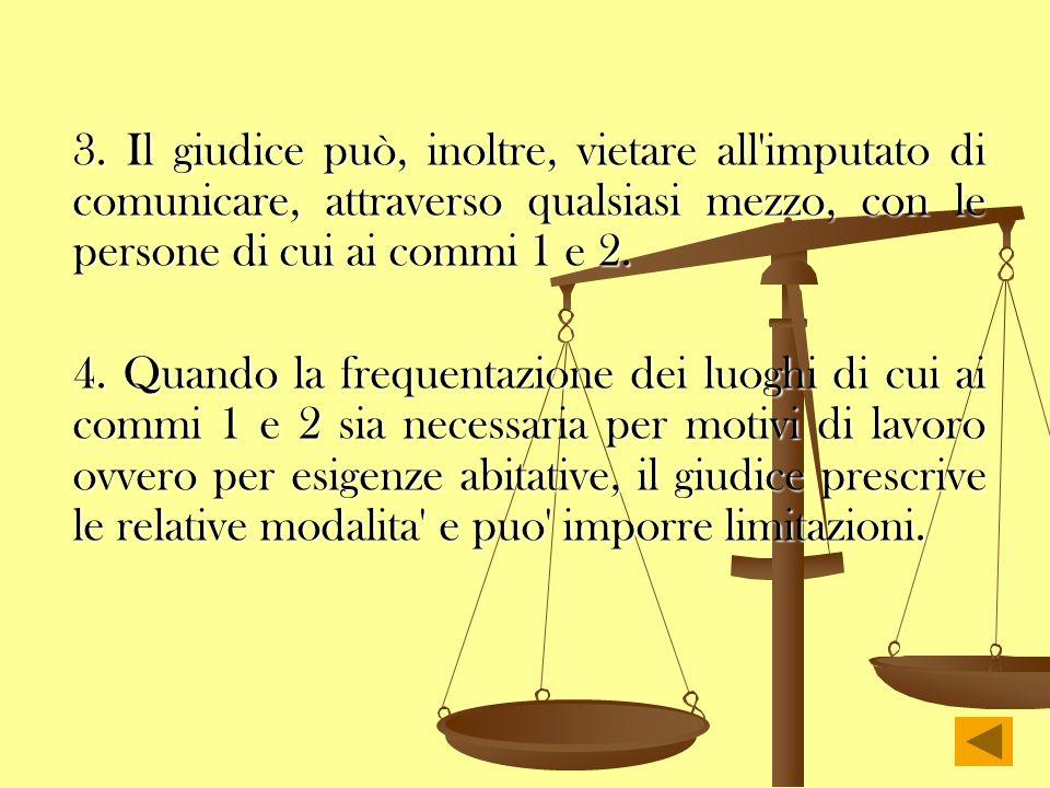 3. Il giudice può, inoltre, vietare all'imputato di comunicare, attraverso qualsiasi mezzo, con le persone di cui ai commi 1 e 2. 4. Quando la frequen