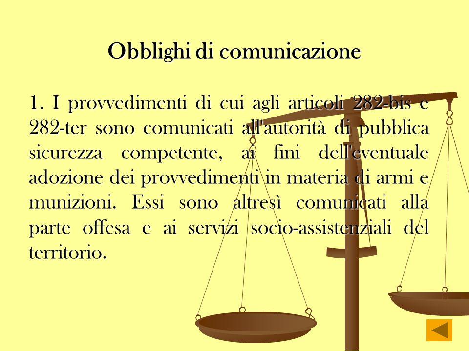 Obblighi di comunicazione 1. I provvedimenti di cui agli articoli 282-bis e 282-ter sono comunicati all'autorità di pubblica sicurezza competente, ai