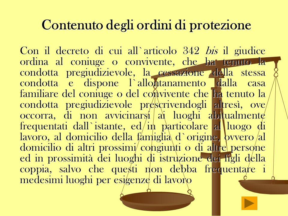Contenuto degli ordini di protezione Con il decreto di cui all`articolo 342 bis il giudice ordina al coniuge o convivente, che ha tenuto la condotta p