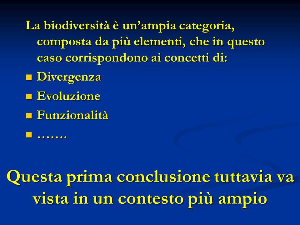 Questa prima conclusione tuttavia va vista in un contesto più ampio La biodiversità è unampia categoria, composta da più elementi, che in questo caso corrispondono ai concetti di: Divergenza Divergenza Evoluzione Evoluzione Funzionalità Funzionalità …….