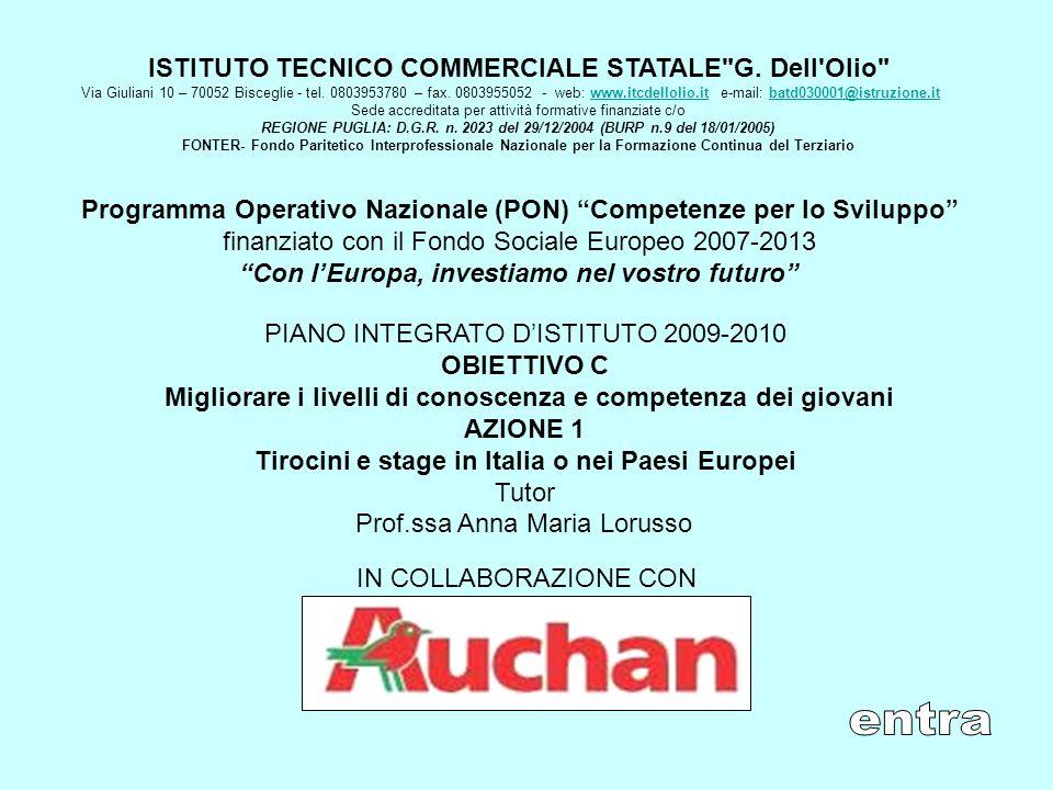 Programma Operativo Nazionale (PON) Competenze per lo Sviluppo finanziato con il Fondo Sociale Europeo 2007-2013 Con lEuropa, investiamo nel vostro futuro PIANO INTEGRATO DISTITUTO 2009-2010 OBIETTIVO C Migliorare i livelli di conoscenza e competenza dei giovani AZIONE 1 Tirocini e stage in Italia o nei Paesi Europei Tutor Prof.ssa Anna Maria Lorusso ISTITUTO TECNICO COMMERCIALE STATALE G.