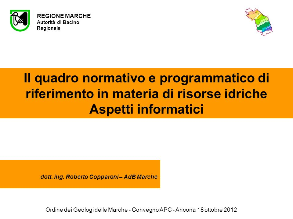 Ordine dei Geologi delle Marche - Convegno APC - Ancona 18 ottobre 2012 REGIONE MARCHE Autorità di Bacino Regionale Il quadro normativo e programmatico di riferimento in materia di risorse idriche Aspetti informatici dott.