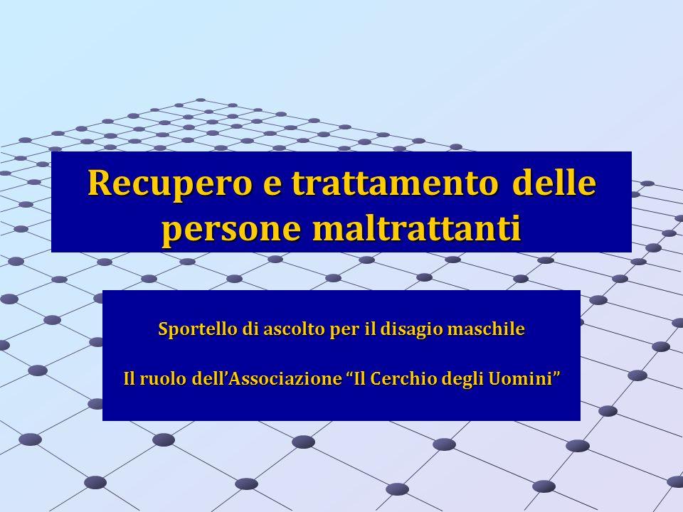 Recupero e trattamento delle persone maltrattanti Sportello di ascolto per il disagio maschile Il ruolo dellAssociazione Il Cerchio degli Uomini
