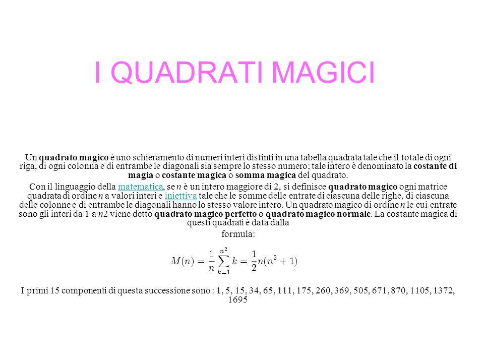 I QUADRATI MAGICI Un quadrato magico è uno schieramento di numeri interi distinti in una tabella quadrata tale che il totale di ogni riga, di ogni col