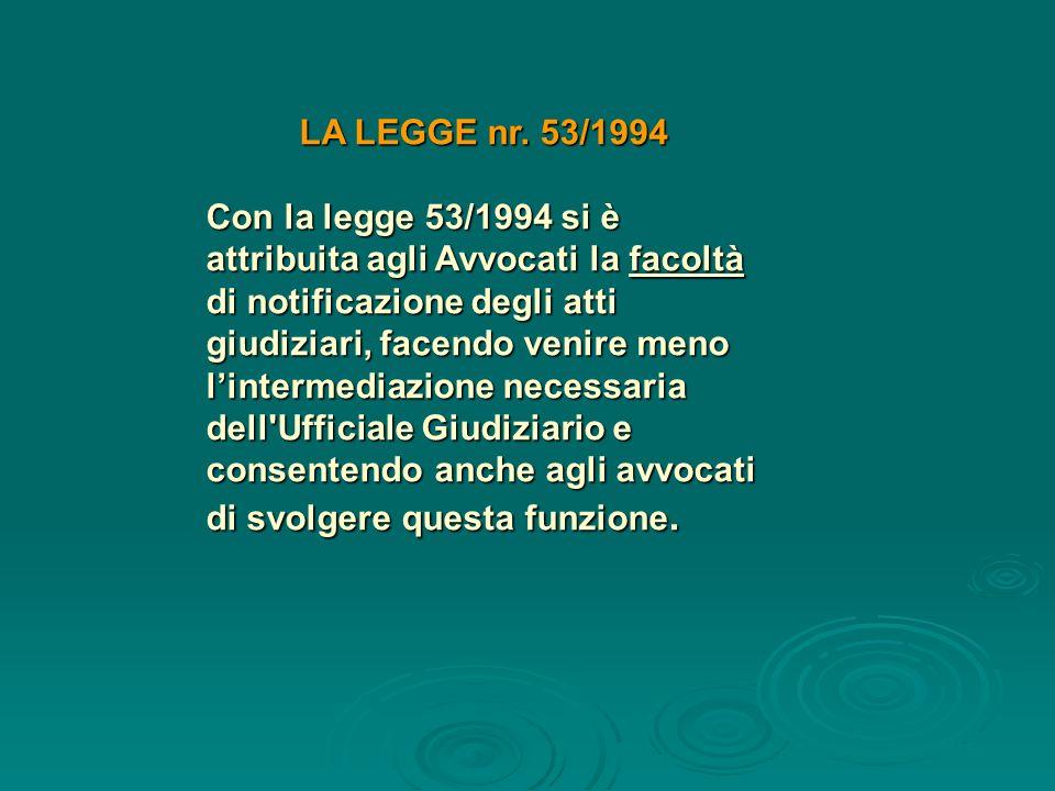 LA LEGGE nr. 53/1994 Con la legge 53/1994 si è attribuita agli Avvocati la facoltà di notificazione degli atti giudiziari, facendo venire meno linterm